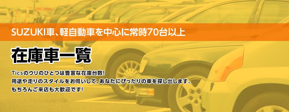 SUZUKI車、軽自動車を中心に常時70台以上在庫車一覧Ticsのウリのひとつは豊富な在庫台数! 用途や走りのスタイルをお伺いして、あなたにぴったりの車を探し出します。 もちろんご来店も大歓迎です!